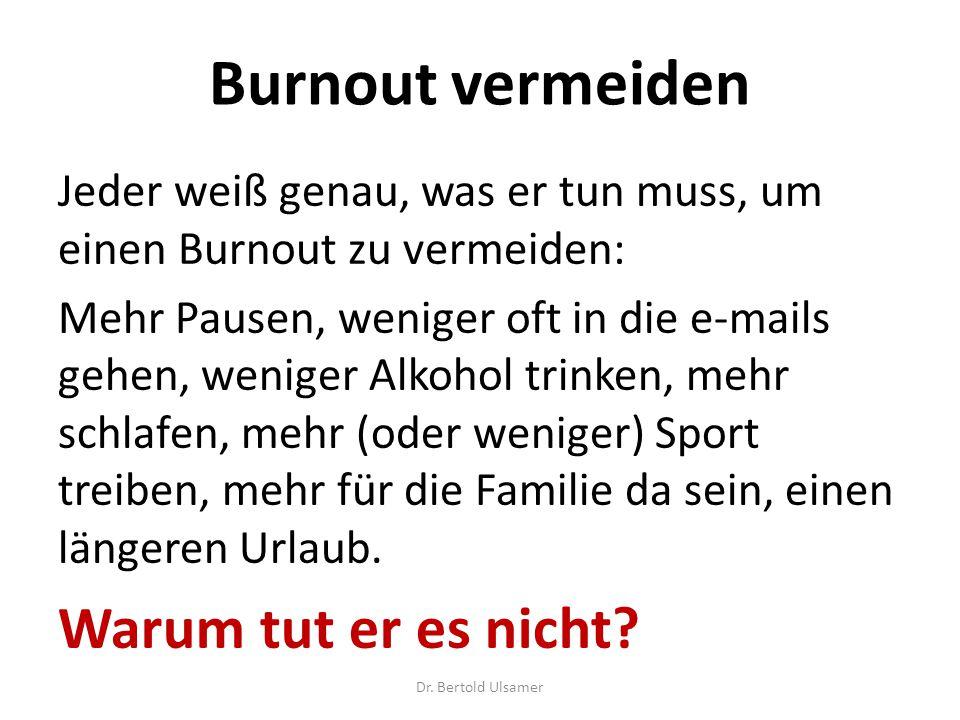 Burnout vermeiden Jeder weiß genau, was er tun muss, um einen Burnout zu vermeiden: Mehr Pausen, weniger oft in die e-mails gehen, weniger Alkohol trinken, mehr schlafen, mehr (oder weniger) Sport treiben, mehr für die Familie da sein, einen längeren Urlaub.