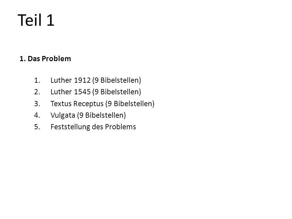 Teil 1 1. Das Problem 1.Luther 1912 (9 Bibelstellen) 2.Luther 1545 (9 Bibelstellen) 3.Textus Receptus (9 Bibelstellen) 4.Vulgata (9 Bibelstellen) 5.Fe