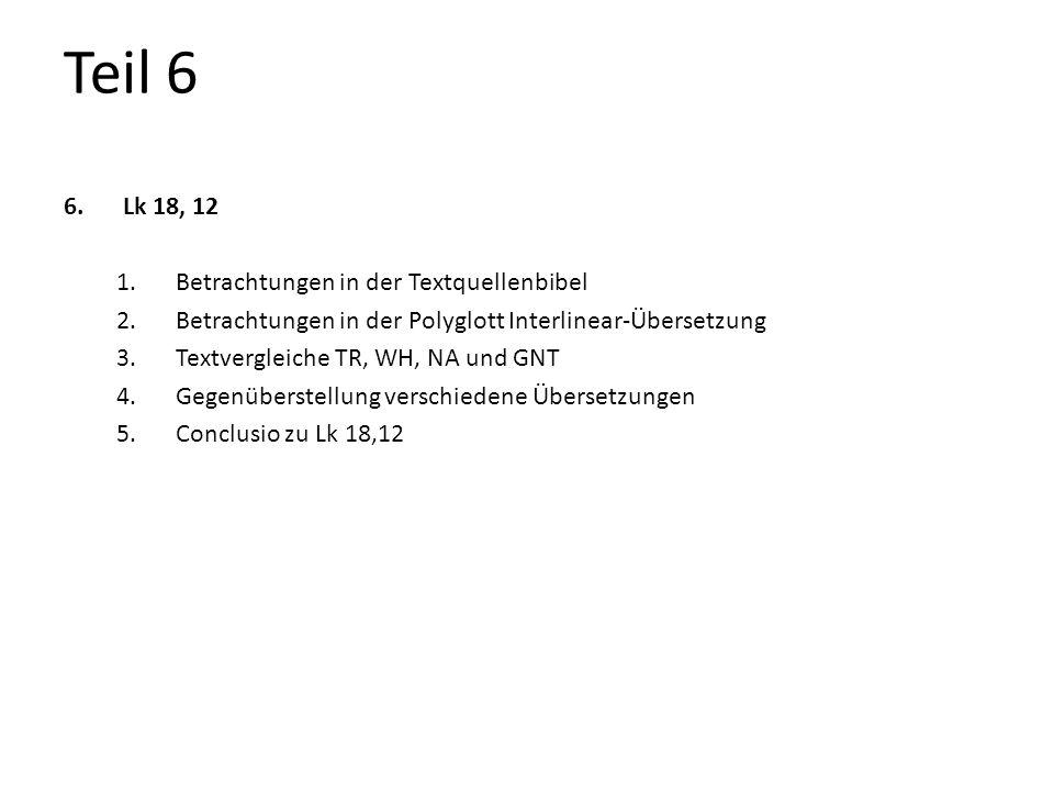 Teil 6 6.Lk 18, 12 1.Betrachtungen in der Textquellenbibel 2.Betrachtungen in der Polyglott Interlinear-Übersetzung 3.Textvergleiche TR, WH, NA und GN