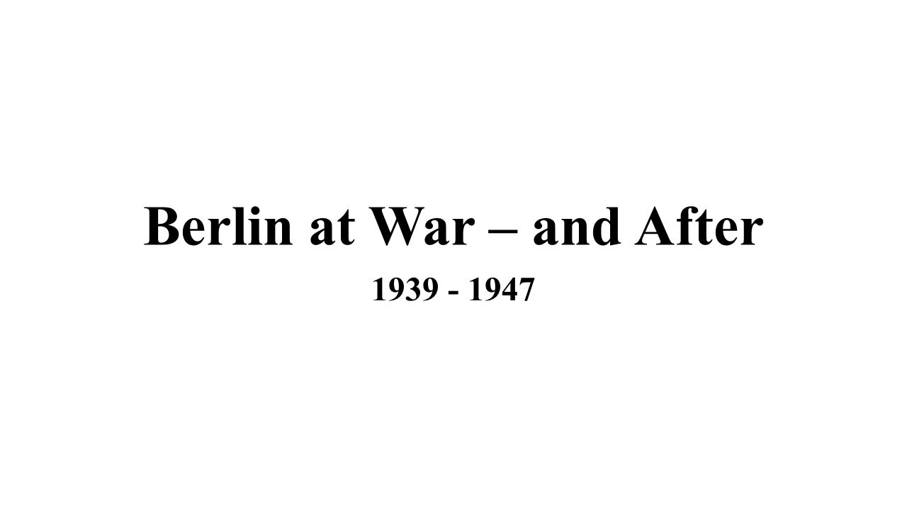 Berlin at War – and After 1939 - 1947