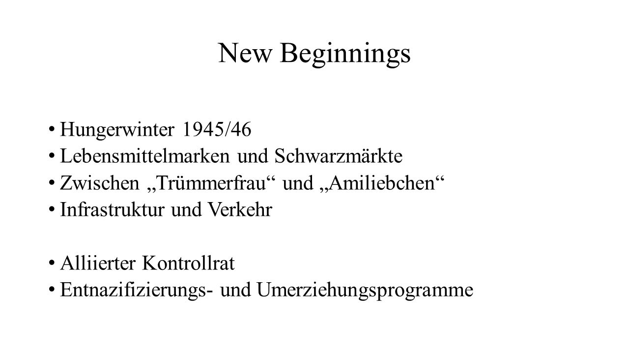 """New Beginnings Hungerwinter 1945/46 Lebensmittelmarken und Schwarzmärkte Zwischen """"Trümmerfrau"""" und """"Amiliebchen"""" Infrastruktur und Verkehr Alliierter"""