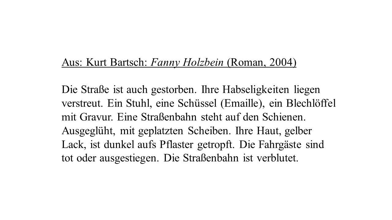 Aus: Kurt Bartsch: Fanny Holzbein (Roman, 2004) Die Straße ist auch gestorben. Ihre Habseligkeiten liegen verstreut. Ein Stuhl, eine Schüssel (Emaille