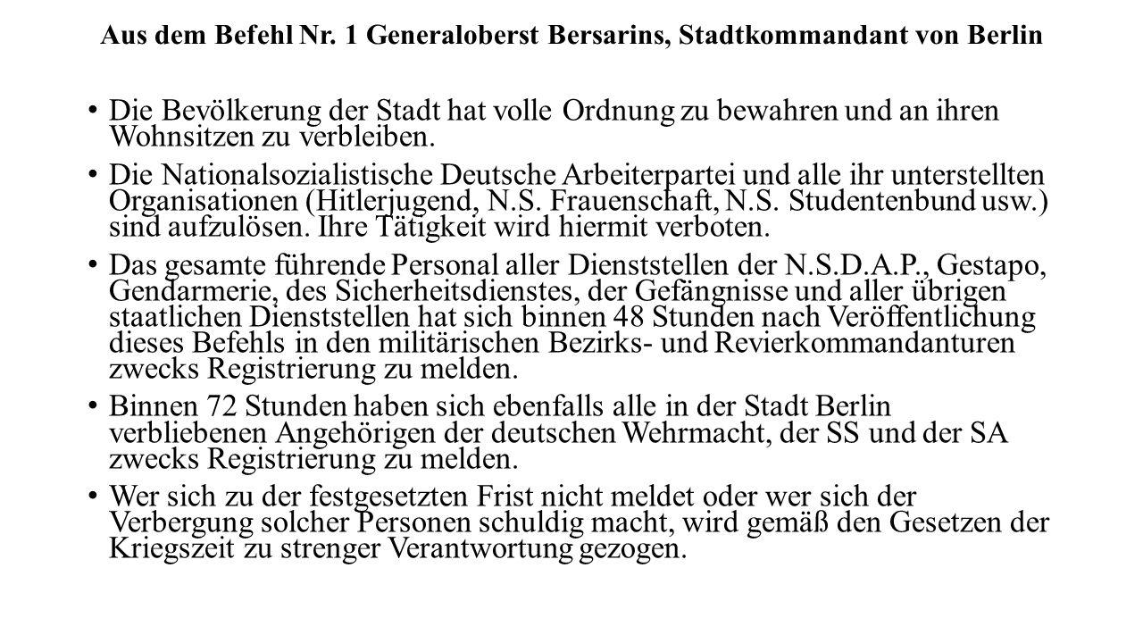 Aus dem Befehl Nr. 1 Generaloberst Bersarins, Stadtkommandant von Berlin Die Bevölkerung der Stadt hat volle Ordnung zu bewahren und an ihren Wohnsitz
