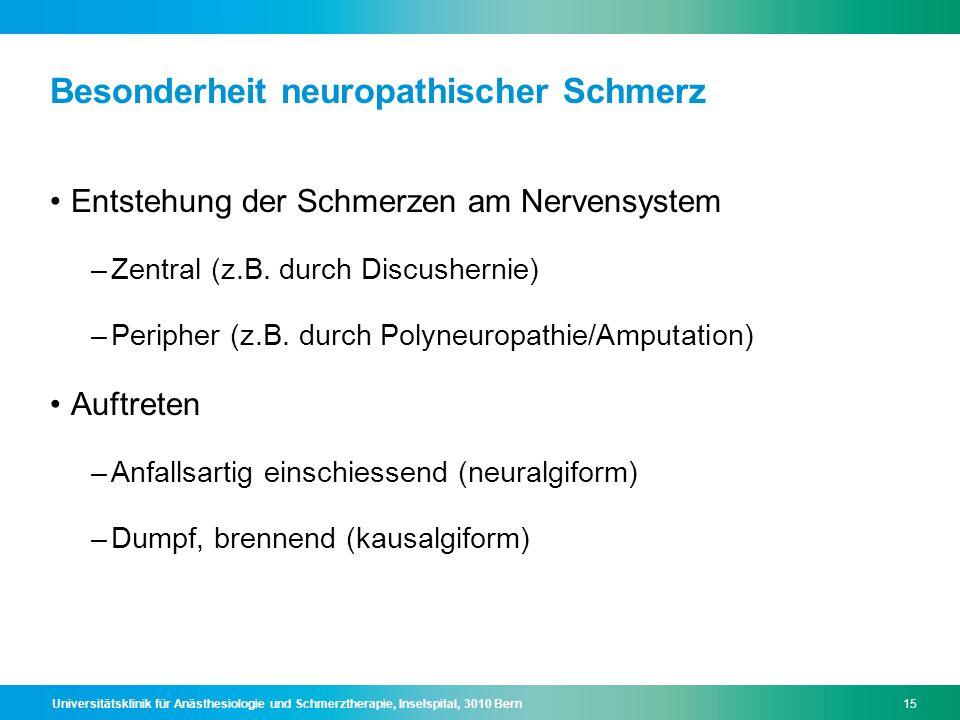 Universitätsklinik für Anästhesiologie und Schmerztherapie, Inselspital, 3010 Bern15 Besonderheit neuropathischer Schmerz Entstehung der Schmerzen am