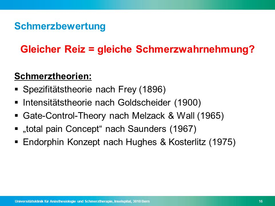 Universitätsklinik für Anästhesiologie und Schmerztherapie, Inselspital, 3010 Bern16 Schmerzbewertung Gleicher Reiz = gleiche Schmerzwahrnehmung? Schm