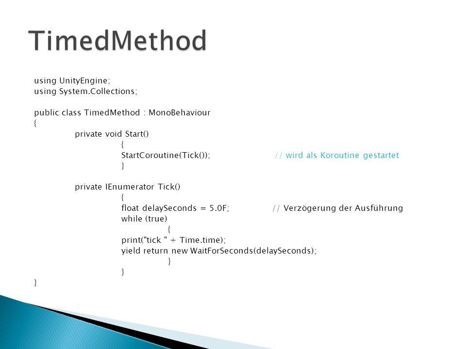 using UnityEngine; using System.Collections; public class TimedMethod : MonoBehaviour { private void Start() { StartCoroutine(Tick()); // wird als Koroutine gestartet } private IEnumerator Tick() { float delaySeconds = 5.0F; // Verzögerung der Ausführung while (true) { print( tick + Time.time); yield return new WaitForSeconds(delaySeconds); }