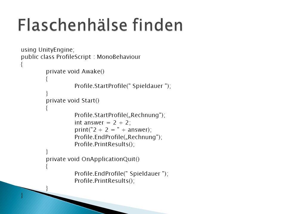 "using UnityEngine; public class ProfileScript : MonoBehaviour { private void Awake() { Profile.StartProfile( Spieldauer ); } private void Start() { Profile.StartProfile(""Rechnung ); int answer = 2 + 2; print( 2 + 2 = + answer); Profile.EndProfile(""Rechnung ); Profile.PrintResults(); } private void OnApplicationQuit() { Profile.EndProfile( Spieldauer ); Profile.PrintResults(); }"