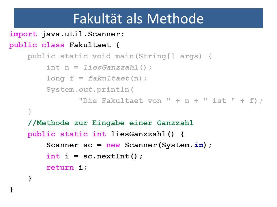 Fakultät als Methode import java.util.Scanner; public class Fakultaet { public static void main(String[] args) { int n = liesGanzzahl(); long f = fakultaet(n); System.out.println( Die Fakultaet von + n + ist + f); } //Methode zur Eingabe einer Ganzzahl public static int liesGanzzahl() { Scanner sc = new Scanner(System.in); int i = sc.nextInt(); return i; }