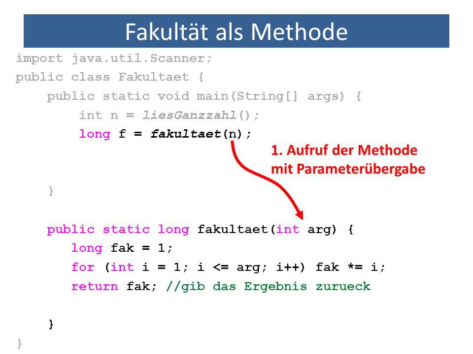 Fakultät als Methode import java.util.Scanner; public class Fakultaet { public static void main(String[] args) { int n = liesGanzzahl(); long f = fakultaet(n); } public static long fakultaet(int arg) { long fak = 1; for (int i = 1; i <= arg; i++) fak *= i; return fak; //gib das Ergebnis zurueck } 1.