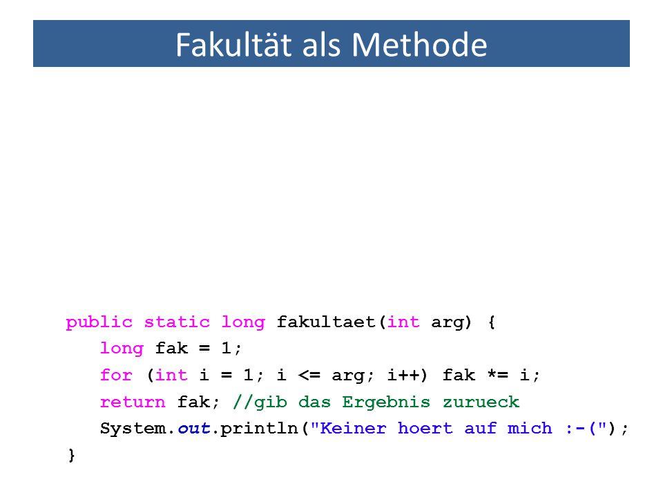 Fakultät als Methode public static long fakultaet(int arg) { long fak = 1; for (int i = 1; i <= arg; i++) fak *= i; return fak; //gib das Ergebnis zur