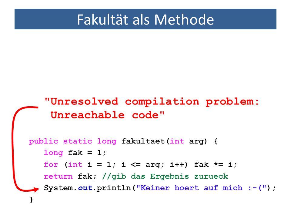 Fakultät als Methode public static long fakultaet(int arg) { long fak = 1; for (int i = 1; i <= arg; i++) fak *= i; return fak; //gib das Ergebnis zurueck System.out.println( Keiner hoert auf mich :-( ); } Unresolved compilation problem: Unreachable code