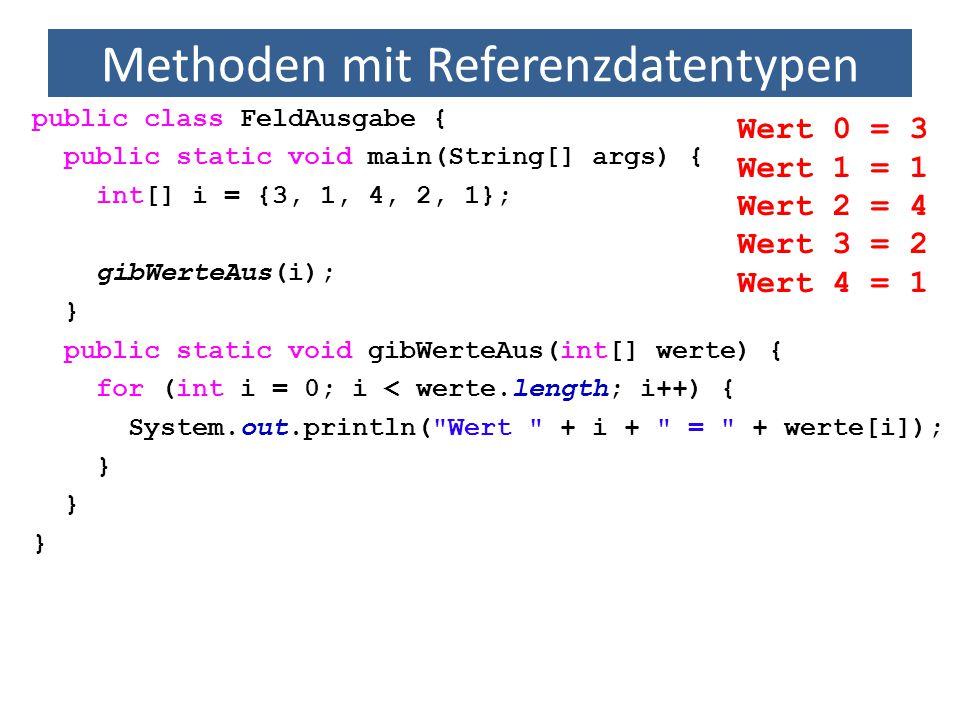 Methoden mit Referenzdatentypen public class FeldAusgabe { public static void main(String[] args) { int[] i = {3, 1, 4, 2, 1}; gibWerteAus(i); } publi