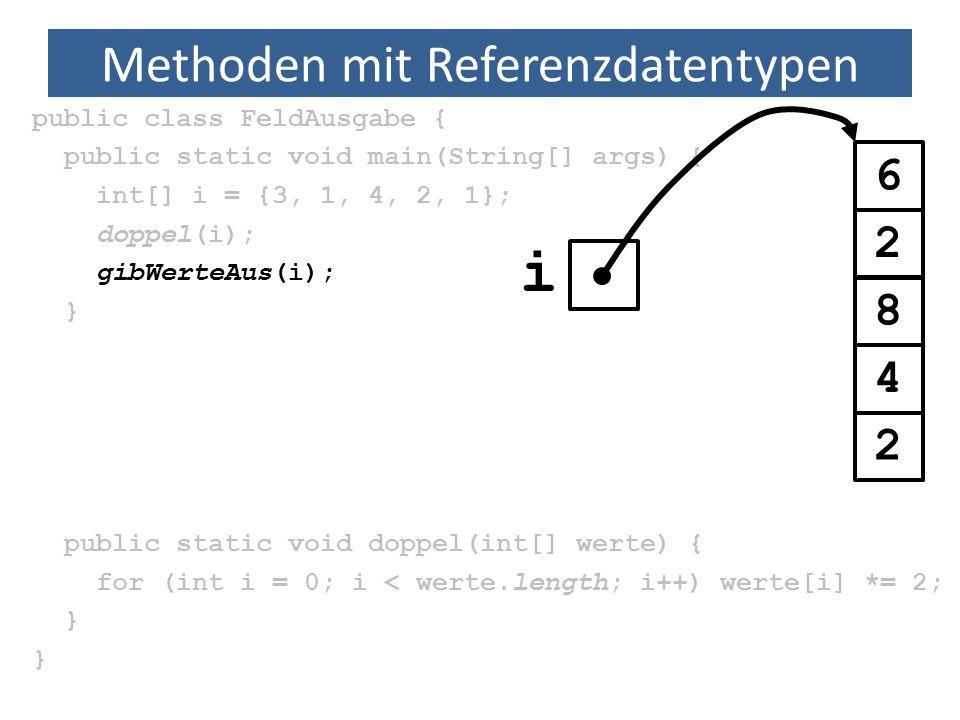 Methoden mit Referenzdatentypen public class FeldAusgabe { public static void main(String[] args) { int[] i = {3, 1, 4, 2, 1}; doppel(i); gibWerteAus(