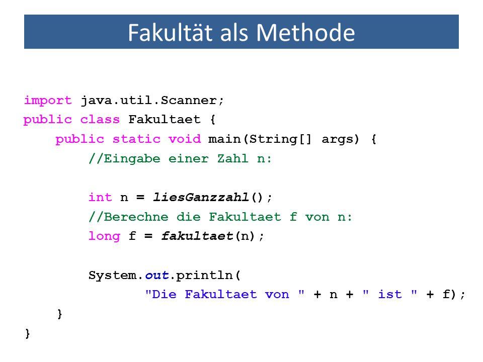 Fakultät als Methode import java.util.Scanner; public class Fakultaet { public static void main(String[] args) { //Eingabe einer Zahl n: int n = liesGanzzahl(); //Berechne die Fakultaet f von n: long f = fakultaet(n); System.out.println( Die Fakultaet von + n + ist + f); } Diese Methoden sind dem Compiler noch nicht bekannt.