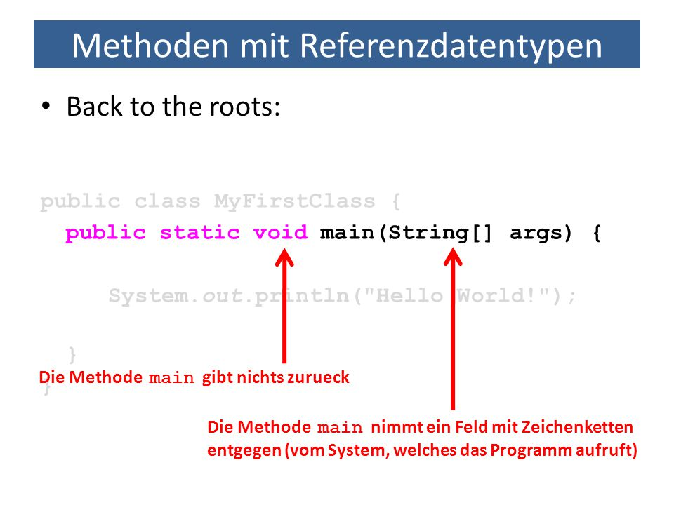 Methoden mit Referenzdatentypen Back to the roots: public class MyFirstClass { public static void main(String[] args) { System.out.println(