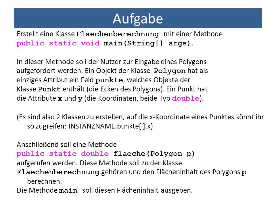 Aufgabe Erstellt eine Klasse Flaechenberechnung mit einer Methode public static void main(String[] args). In dieser Methode soll der Nutzer zur Eingab