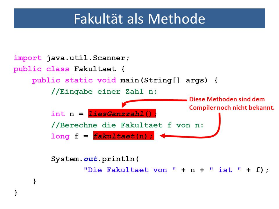 Fakultät als Methode import java.util.Scanner; public class Fakultaet { public static void main(String[] args) { int n = liesGanzzahl(); long f = fakultaet(n); System.out.println( Die Fakultaet von + n + ist + f); } //Methode zur Berechnung der Fakultaet einer Ganzzahl public static long fakultaet(int arg) { } Methode nimmt eine Zahl vom Typ int entgegen.