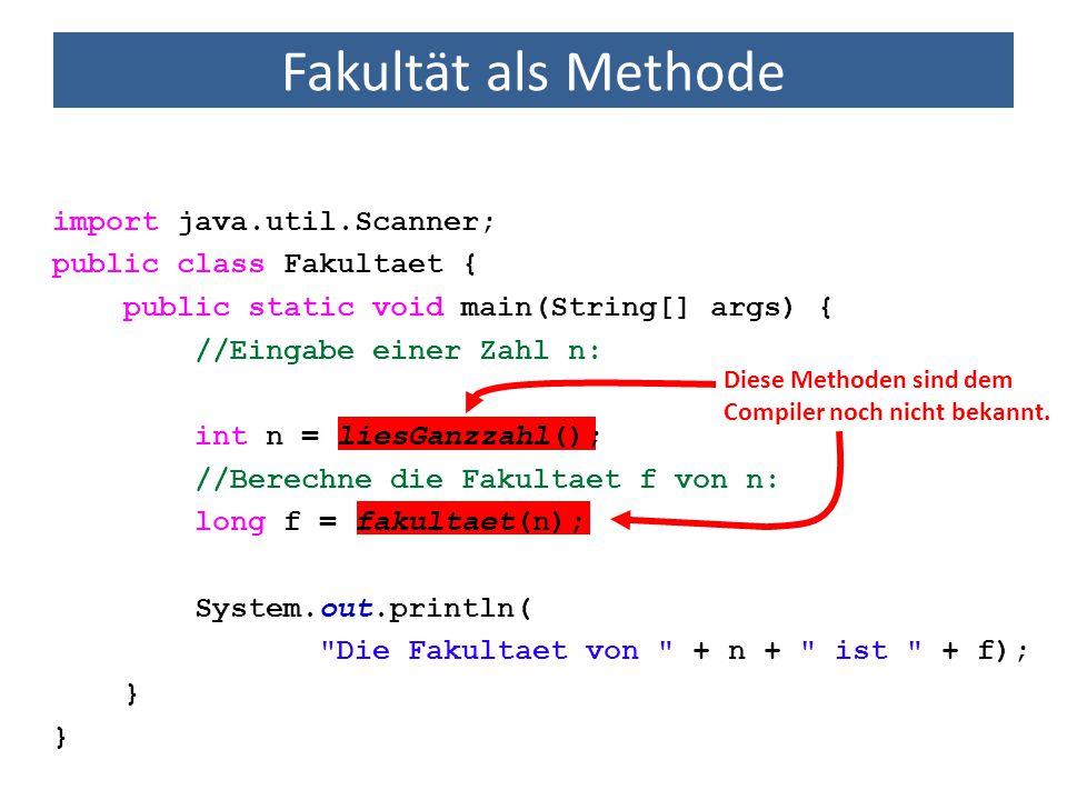 Fakultät als Methode public class Fakultaet { public static void main(String[] args) { int n = liesGanzzahl(); long f = fakultaet(n); System.out.println( Die Fakultaet von + n + ist + f); }