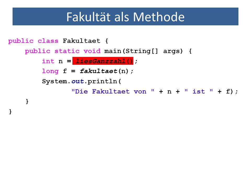 Fakultät als Methode import java.util.Scanner; public class Fakultaet { public static void main(String[] args) { int n = liesGanzzahl(); long f = fakultaet(n); System.out.println( Die Fakultaet von + n + ist + f); } //Methode zur Berechnung der Fakultaet einer Ganzzahl public static long fakultaet(int arg) { } Methode gibt eine Zahl vom Typ long zurück.