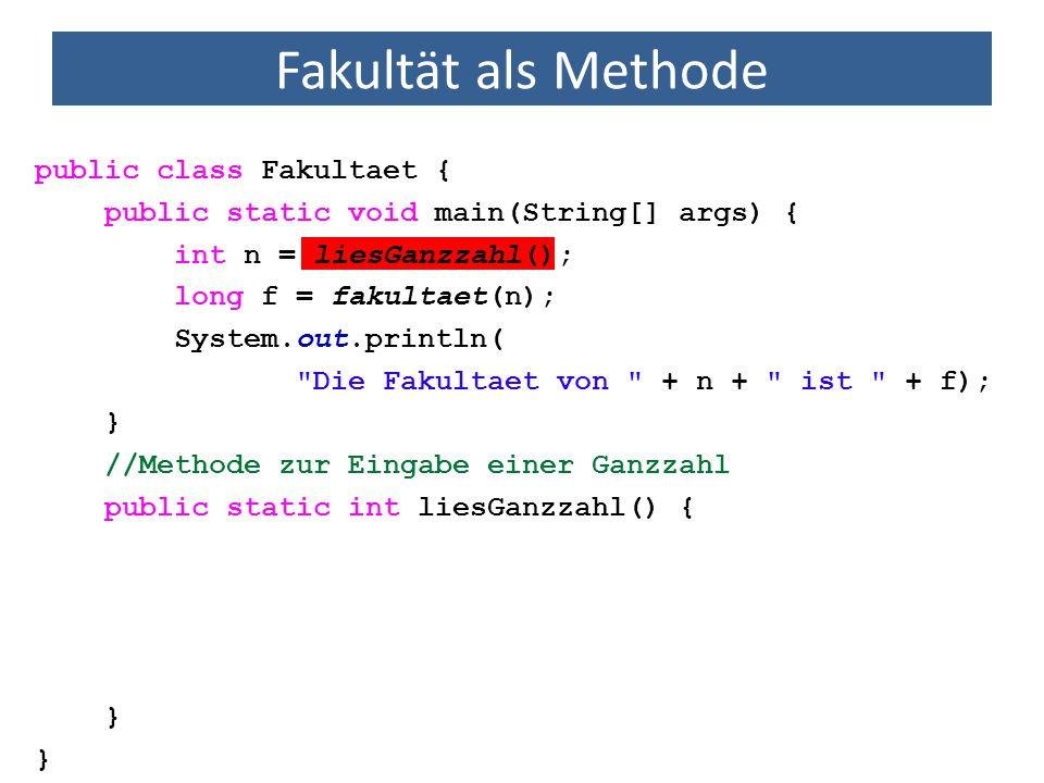 Fakultät als Methode import java.util.Scanner; public class Fakultaet { public static void main(String[] args) { int n = liesGanzzahl(); long f = fakultaet(n); System.out.println( Die Fakultaet von + n + ist + f); } //Methode zur Berechnung der Fakultaet einer Ganzzahl public static long fakultaet(int arg) { long fak = 1; for (int i = 1; i <= arg; i++) fak *= i; return fak; //gib das Ergebnis zurueck }