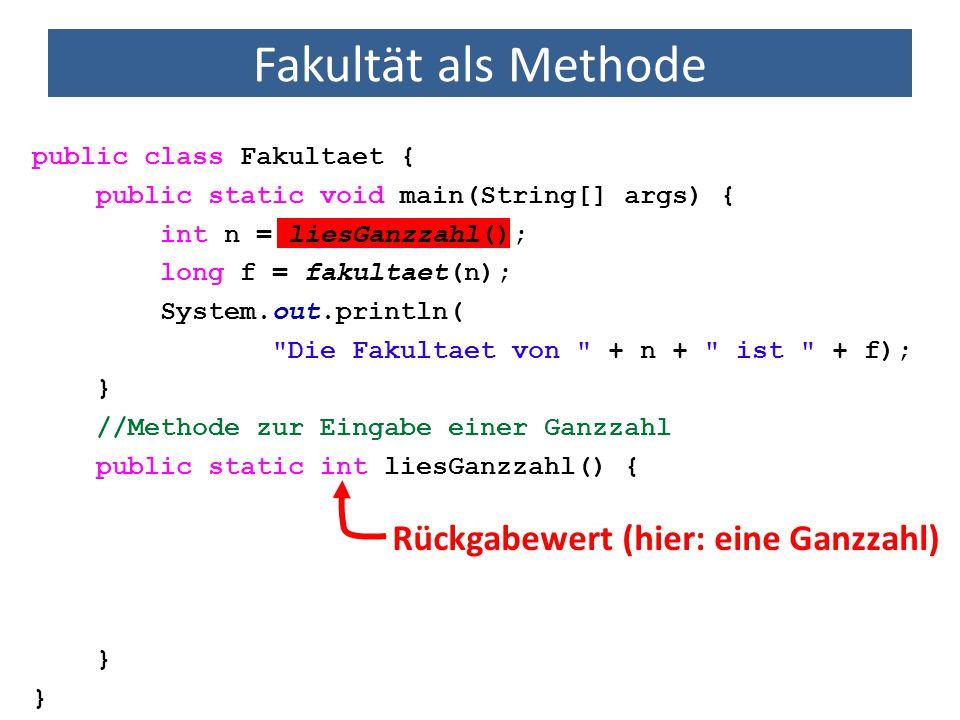 Fakultät als Methode public class Fakultaet { public static void main(String[] args) { int n = liesGanzzahl(); long f = fakultaet(n); System.out.println( Die Fakultaet von + n + ist + f); } //Methode zur Eingabe einer Ganzzahl public static int liesGanzzahl() { } Name der Methode (Konvention: Beginn mit Kleinbuchstabe)