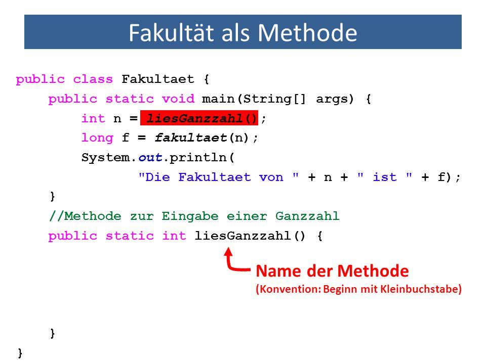 Fakultät als Methode public class Fakultaet { public static void main(String[] args) { int n = liesGanzzahl(); long f = fakultaet(n); System.out.println( Die Fakultaet von + n + ist + f); } //Methode zur Eingabe einer Ganzzahl public static int liesGanzzahl() { } jede Methode ist in einer Klasse definiert