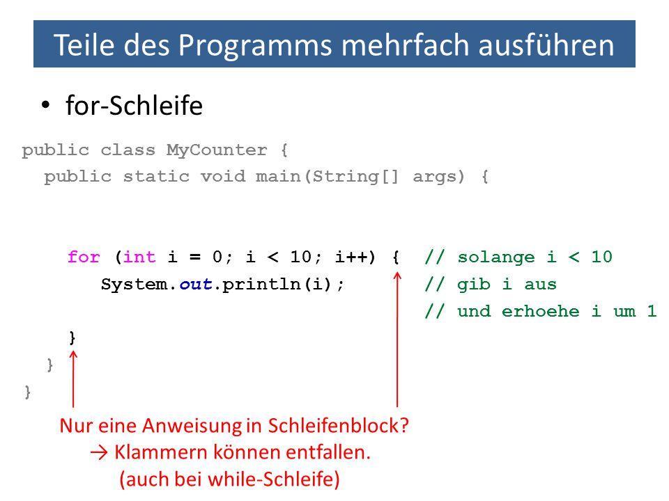 Teile des Programms mehrfach ausführen for-Schleife public class MyCounter { public static void main(String[] args) { for (int i = 0; i < 10; i++) {//
