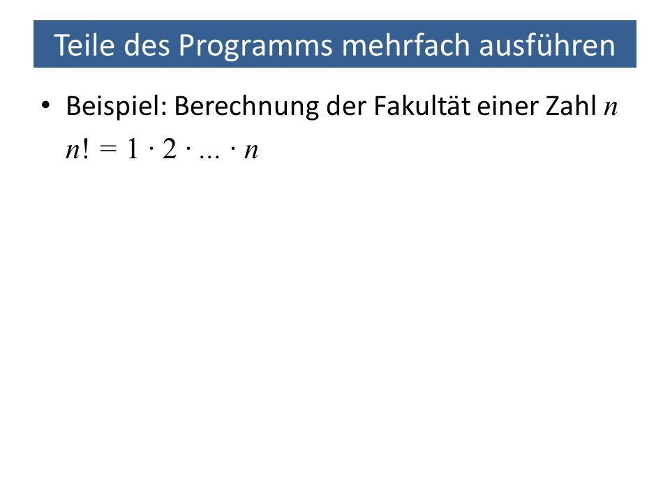 Teile des Programms mehrfach ausführen Beispiel: Berechnung der Fakultät einer Zahl n n! = 1 · 2 ·... · n