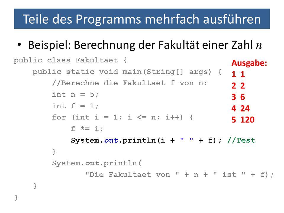 Teile des Programms mehrfach ausführen public class Fakultaet { public static void main(String[] args) { //Berechne die Fakultaet f von n: int n = 5;