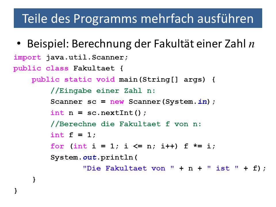 Teile des Programms mehrfach ausführen Beispiel: Berechnung der Fakultät einer Zahl n import java.util.Scanner; public class Fakultaet { public static