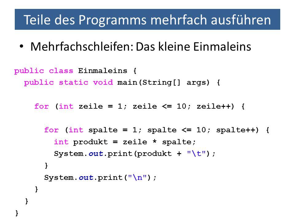 Teile des Programms mehrfach ausführen Mehrfachschleifen: Das kleine Einmaleins public class Einmaleins { public static void main(String[] args) { for