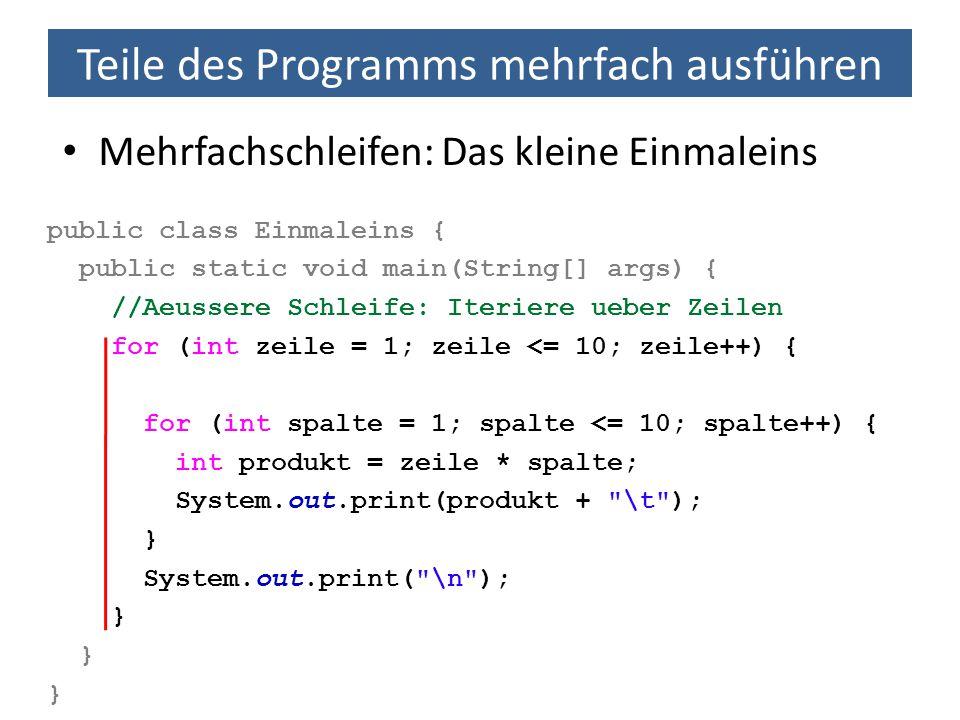 Teile des Programms mehrfach ausführen Mehrfachschleifen: Das kleine Einmaleins public class Einmaleins { public static void main(String[] args) { //A