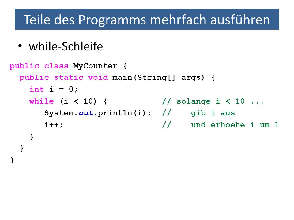 Teile des Programms mehrfach ausführen while-Schleife public class MyCounter { public static void main(String[] args) { int i = 0; while (i < 10) { // solange i < 10...