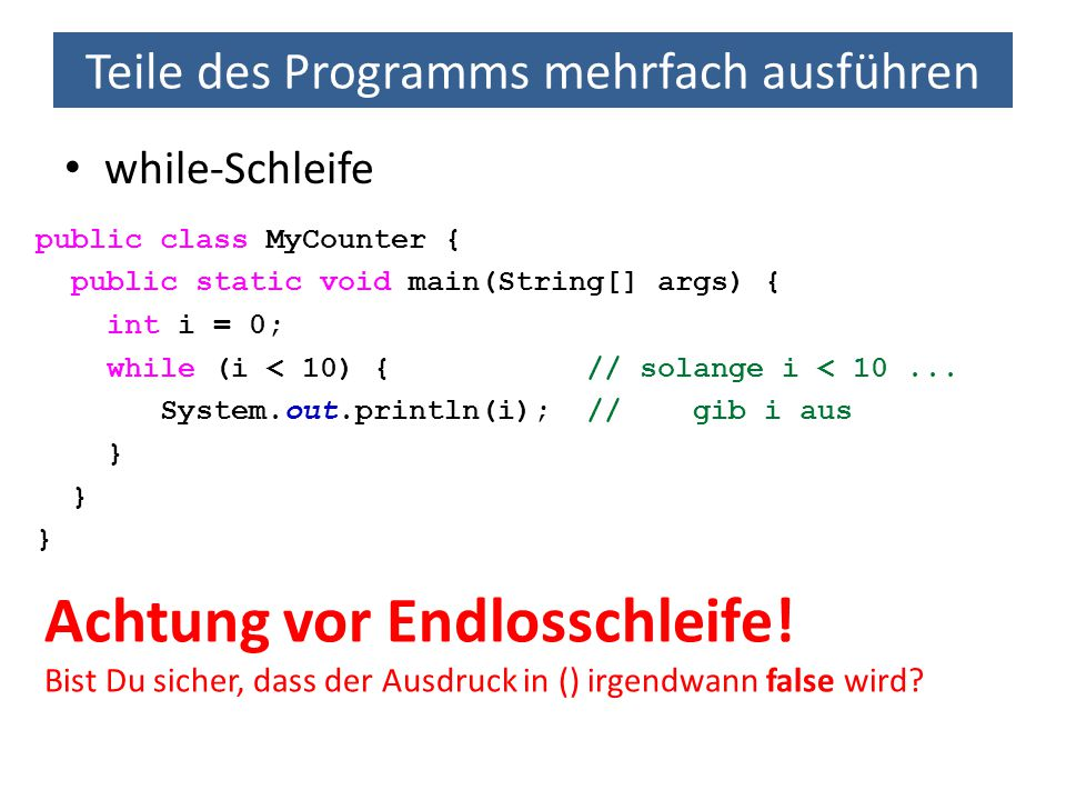 Teile des Programms mehrfach ausführen while-Schleife public class MyCounter { public static void main(String[] args) { int i = 0; while (i < 10) { // solange i < 10...
