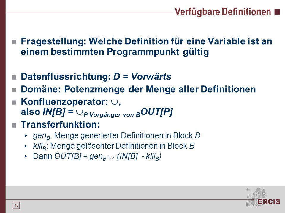 12 Verfügbare Definitionen Fragestellung: Welche Definition für eine Variable ist an einem bestimmten Programmpunkt gültig Datenflussrichtung: D = Vorwärts Domäne: Potenzmenge der Menge aller Definitionen Konfluenzoperator: , also IN[B] =  P Vorgänger von B OUT[P] Transferfunktion: gen B : Menge generierter Definitionen in Block B kill B : Menge gelöschter Definitionen in Block B Dann OUT[B] = gen B  (IN[B] - kill B )