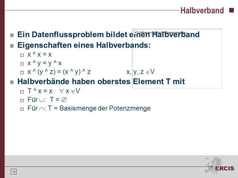 16 Halbverband Ein Datenflussproblem bildet einen Halbverband Eigenschaften eines Halbverbands: x ^ x = x x ^ y = y ^ x x ^ (y ^ z) = (x ^ y) ^ zx, y, z  V Halbverbände haben oberstes Element T mit T ^ x = x  x  V Für  : T =  Für  : T = Basismenge der Potenzmenge