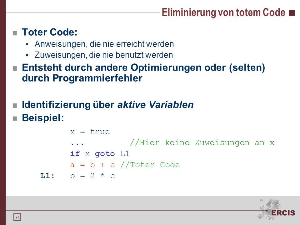 23 Eliminierung von totem Code Toter Code: Anweisungen, die nie erreicht werden Zuweisungen, die nie benutzt werden Entsteht durch andere Optimierungen oder (selten) durch Programmierfehler Identifizierung über aktive Variablen Beispiel: x = true...//Hier keine Zuweisungen an x if x goto L1 a = b + c //Toter Code L1:b = 2 * c