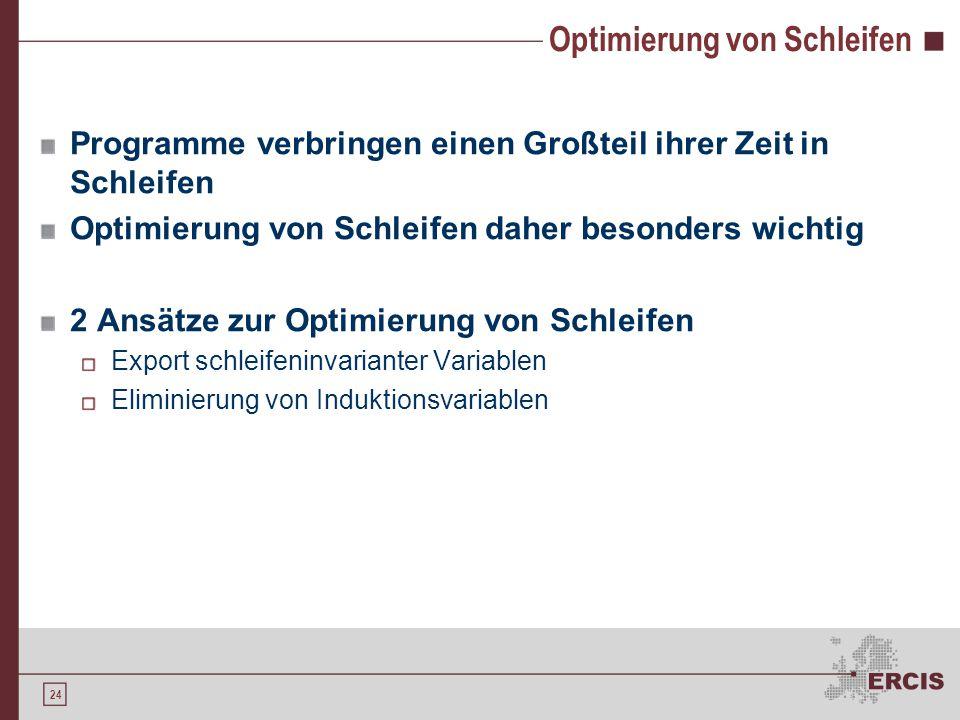 24 Optimierung von Schleifen Programme verbringen einen Großteil ihrer Zeit in Schleifen Optimierung von Schleifen daher besonders wichtig 2 Ansätze zur Optimierung von Schleifen Export schleifeninvarianter Variablen Eliminierung von Induktionsvariablen