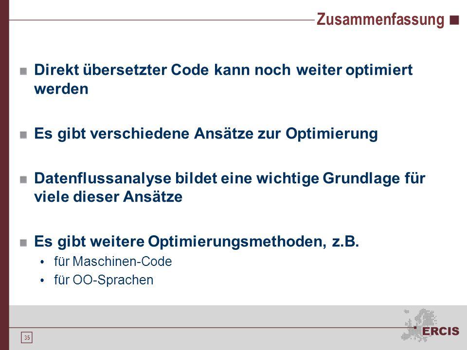 35 Zusammenfassung Direkt übersetzter Code kann noch weiter optimiert werden Es gibt verschiedene Ansätze zur Optimierung Datenflussanalyse bildet eine wichtige Grundlage für viele dieser Ansätze Es gibt weitere Optimierungsmethoden, z.B.