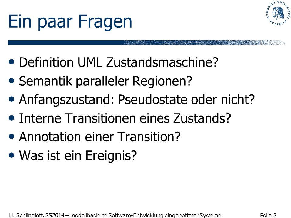Folie 2 H. Schlingloff, SS2014 – modellbasierte Software-Entwicklung eingebetteter Systeme Ein paar Fragen Definition UML Zustandsmaschine? Semantik p