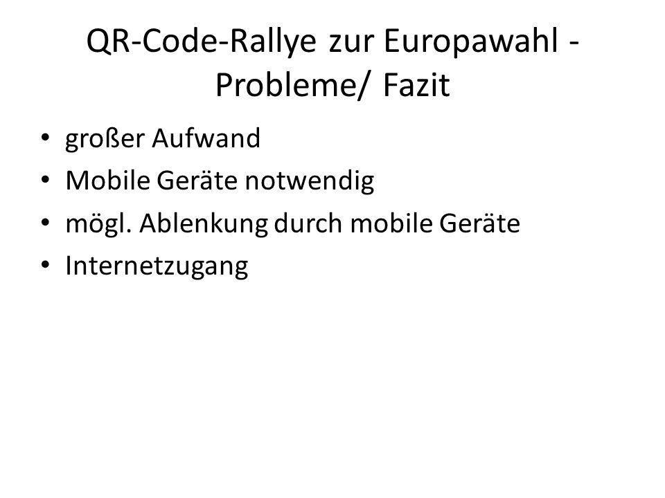 QR-Code-Rallye zur Europawahl - Probleme/ Fazit großer Aufwand Mobile Geräte notwendig mögl. Ablenkung durch mobile Geräte Internetzugang