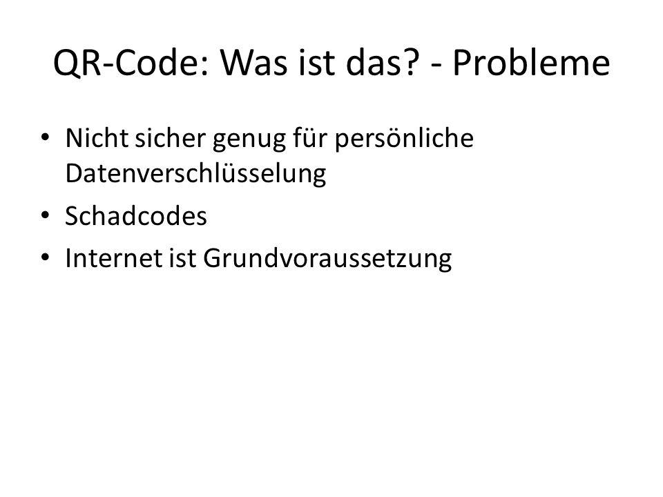 QR-Code: Was ist das? - Probleme Nicht sicher genug für persönliche Datenverschlüsselung Schadcodes Internet ist Grundvoraussetzung