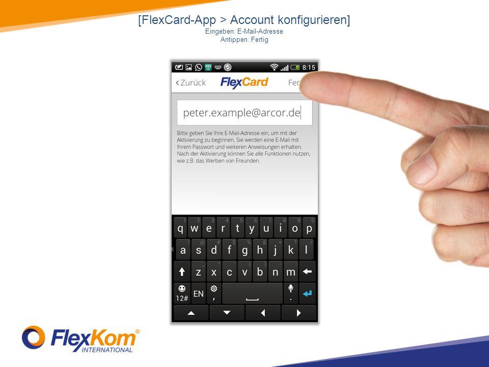 [FlexCard-App > Account konfigurieren] Eingeben: E-Mail-Adresse Antippen: Fertig