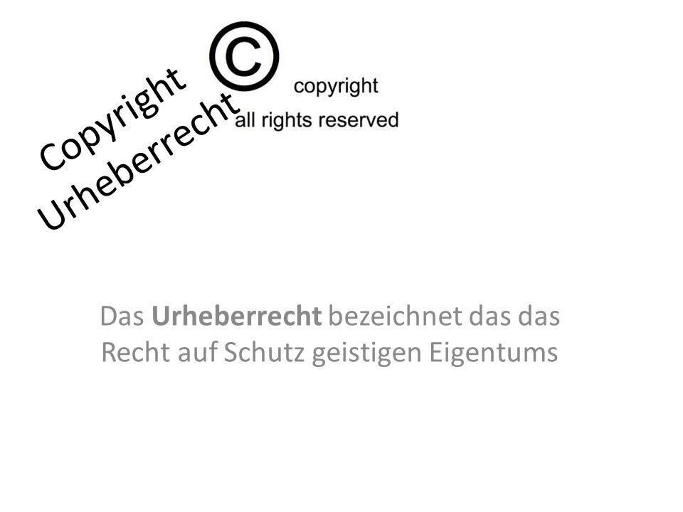 Copyright Urheberrecht Das Urheberrecht bezeichnet das das Recht auf Schutz geistigen Eigentums