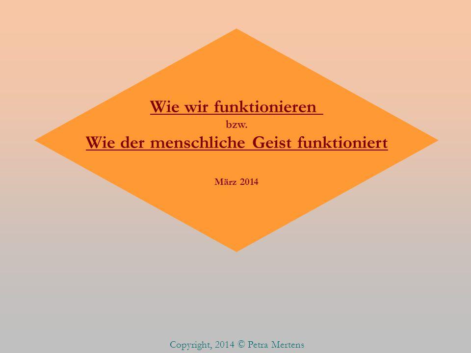 Wie wir funktionieren bzw. Wie der menschliche Geist funktioniert März 2014 Copyright, 2014 © Petra Mertens