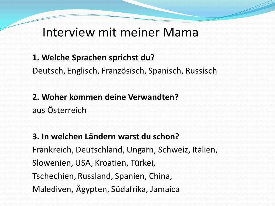 1. Welche Sprachen sprichst du? Deutsch, Englisch, Französisch, Spanisch, Russisch 2. Woher kommen deine Verwandten? aus Österreich 3. In welchen Länd