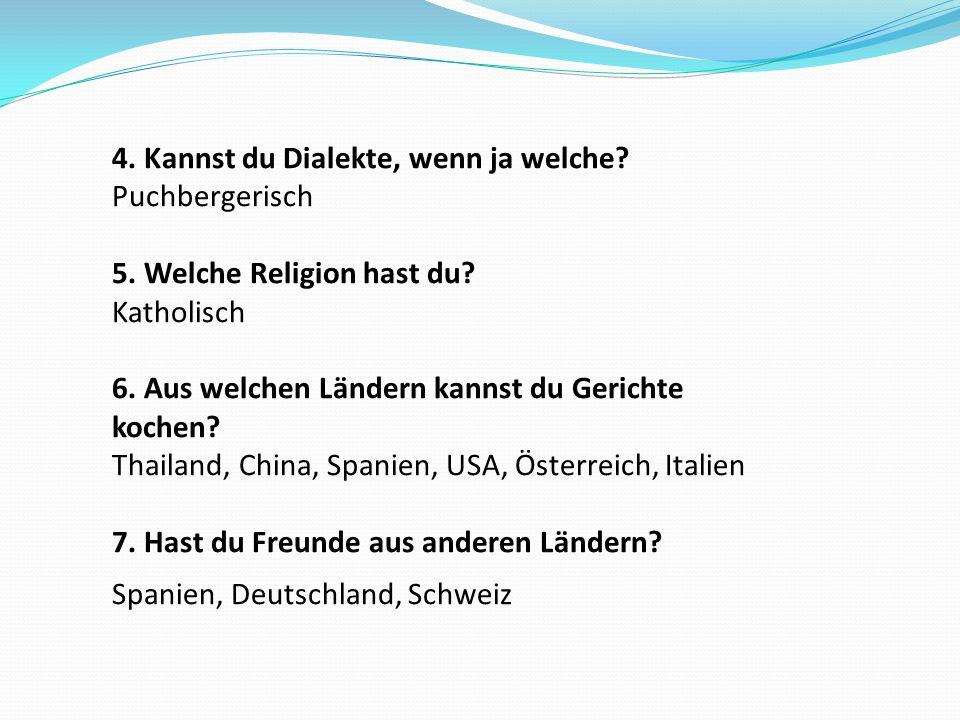 4. Kannst du Dialekte, wenn ja welche? Puchbergerisch 5. Welche Religion hast du? Katholisch 6. Aus welchen Ländern kannst du Gerichte kochen? Thailan