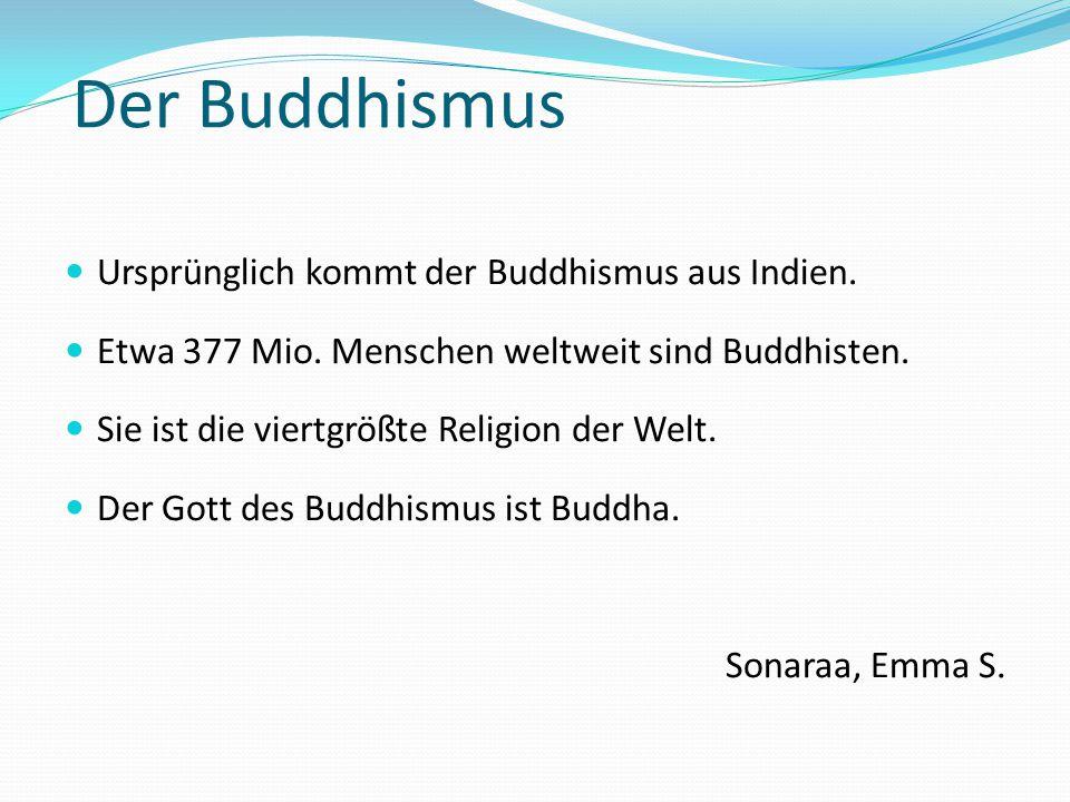 Der Buddhismus Ursprünglich kommt der Buddhismus aus Indien. Etwa 377 Mio. Menschen weltweit sind Buddhisten. Sie ist die viertgrößte Religion der Wel