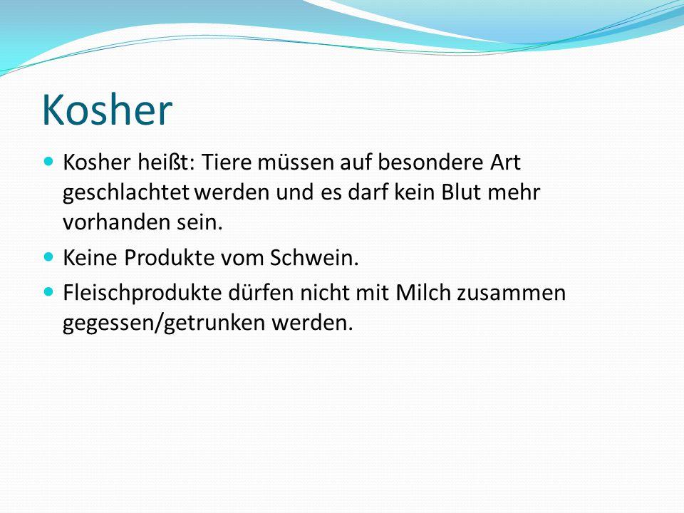 Kosher Kosher heißt: Tiere müssen auf besondere Art geschlachtet werden und es darf kein Blut mehr vorhanden sein. Keine Produkte vom Schwein. Fleisch