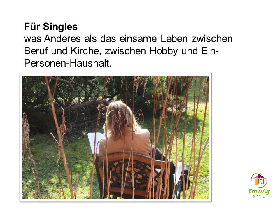 Für Singles was Anderes als das einsame Leben zwischen Beruf und Kirche, zwischen Hobby und Ein- Personen-Haushalt. © 2014
